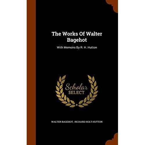 The Works of Walter Bagehot: With Memoirs by R. H. Hutton
