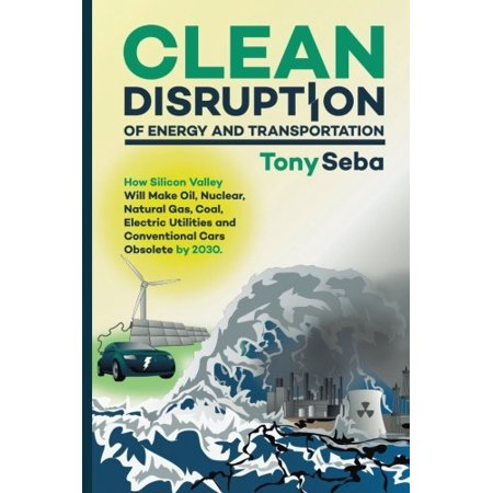 Clean Disruption Of Energy And Transportation  How Silicon Valley Will Make Oil  Nuclear  Natural Gas  Coal  Electric Utilities And Conventional Cars