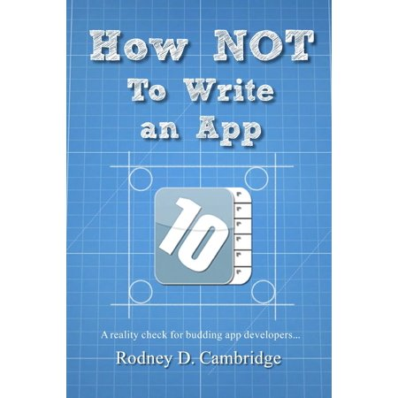 How Not to Write an App : A Reality Check for Budding App Developers...