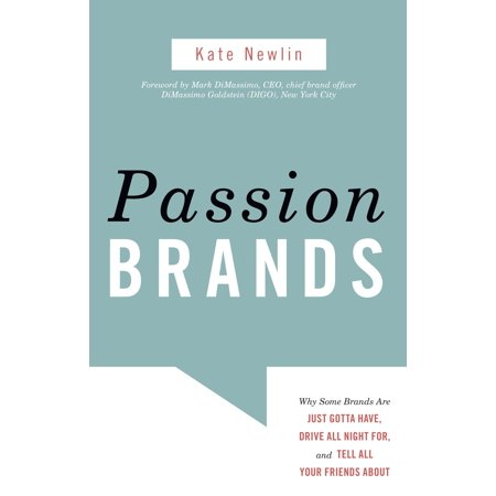 Passion Brands : Why Some Brands Are Just Gotta Have, Drive All Night For, and Tell All Your Friends About