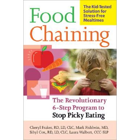 Food Chaining : The Proven 6-Step Plan to Stop Picky Eating, Solve Feeding Problems, and Expand Your Child's