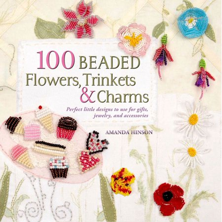 100 Beaded Flowers, Charms & Trinkets : Perfect Little Designs to Use for Gifts, Jewelry, and Accessories - Jewelry Making And Design