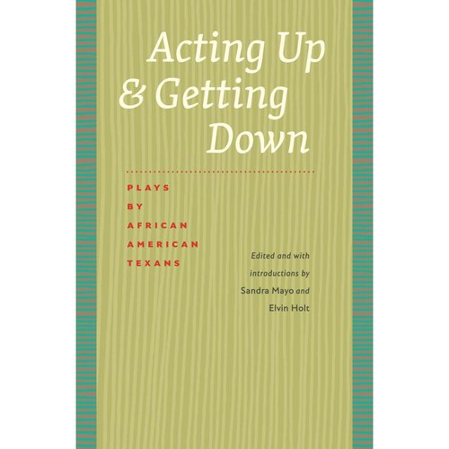 Acting Up & Getting Down: Plays by African American Texans