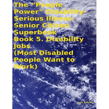 "The ""People Power"" Disability - Serious Illness - Senior Citizen Superbook: Book 5. Disability Jobs (Most Disabled People Want to Work) - eBook (Senior Citizen Halloween Party Ideas)"