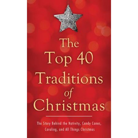 The Top 40 Traditions of Christmas: The Story Behind the Nativity, Candy Canes, Caroling, and All Things Christmas - eBook ()