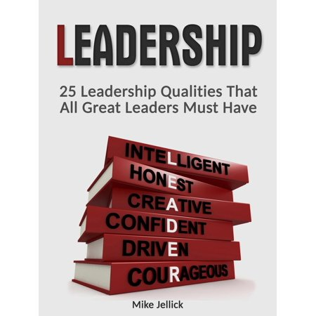 Leadership: 25 Leadership Qualities That All Great Leaders Must Have - (All Leaders Have The Same Personality Traits)