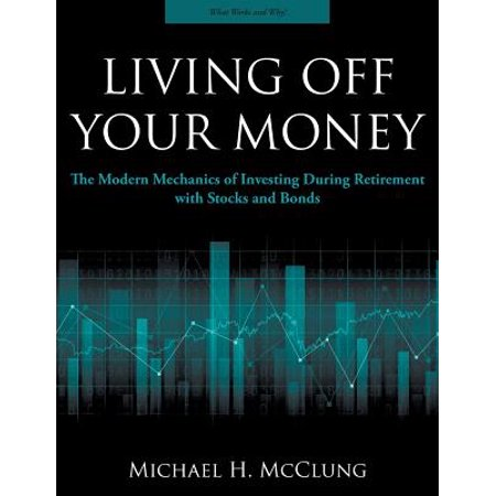 Living Off Your Money : The Modern Mechanics of Investing During Retirement with Stocks and