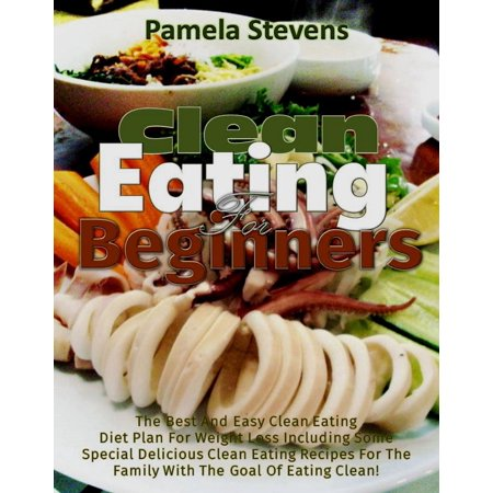 Clean Eating for Beginners: The Best and Easy Clean Eating Diet plan for Weight loss including some Special Delicious clean Eating Recipes for the Family with the Goal of Eating Clean! -