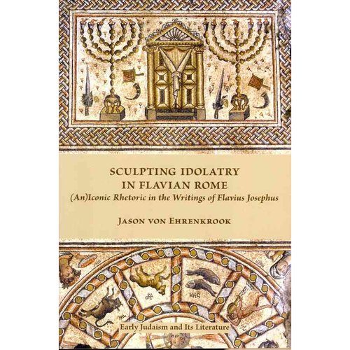 Sculpting Idolatry in Flavian Rome: An Iconic Rhetoric in the Writings of Flavius Josephus