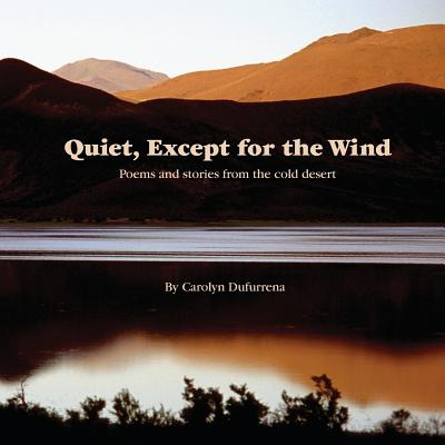 Quiet, Except for the Wind : Poems and Stories from the Cold Desert
