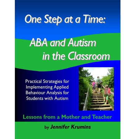 One Step at a Time: ABA and Autism in the Classroom Practical Strategies for Implementing Applied Behaviour Analysis for Student with Autism -