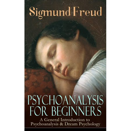 PSYCHOANALYSIS FOR BEGINNERS: A General Introduction to Psychoanalysis & Dream Psychology - (Introduction To Sigmund Freud Theory On Dreams)