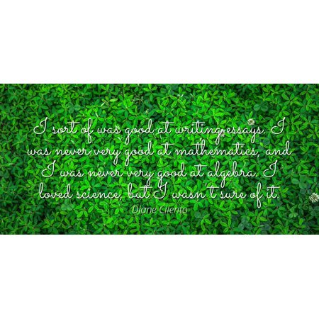 - Diane Cilento - I sort of was good at writing essays. I was never very good at mathematics, and I was never very good at algebra. I loved science, but I w - Famous Quotes Laminated POSTER PRINT 24X20.
