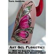 Art Gel Floristics: How to Create Stunning Flower Nail Art Decorations? - eBook