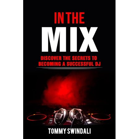 In The Mix: Discover The Secrets to Becoming a Successful DJ -