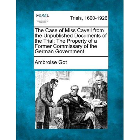 The Case Of Miss Cavell From The Unpublished Documents Of The Trial  The Property Of A Former Commissary Of The German Government