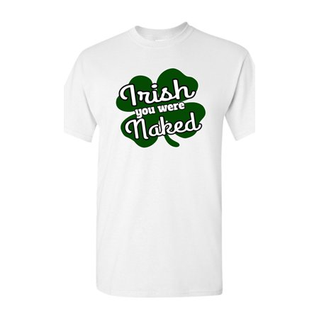 Naked Irish (Irish You Were Naked Funny St. Patrick's Day DT Adult T-Shirt)