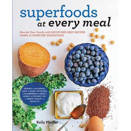 Superfoods at Every Meal : Nourish Your Family with Quick and Easy Recipes Using 10 Everyday Superfoods: * Quinoa * Chickpeas * Kale * Sweet Potatoes * Blueberries * Eggs * Honey * Coconut Oil * Greek Yogurt * (Egg And Coconut Oil For Hair Loss)