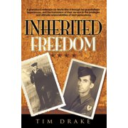 Inherited Freedom : A Grandson's Reflection on World War II Through His Grandfathers' Experiences, and the Translation of Their Service to the Privileges and Ultimate Responsibilities of Later Generations