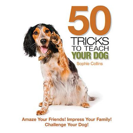 50 Tricks to Teach Your Dog : Amaze Your Friend! Impress Your Family! Challenge Your (Funny Mind Tricks To Fool Your Friends)