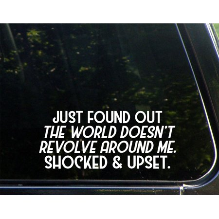 Just Found Out The World Doesn't Revolve ARound Me. Shocked And Upset. - 8-3/4
