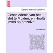 Geschiedenis Van Het Slot Te Muiden, En Hoofts Leven Op Hetzelve.