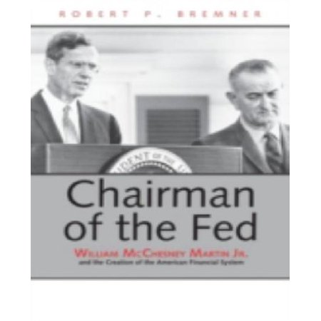 Chairman Of The Fed   William Mcchesney Martin Jr  And The Creation Of The Modern American Financial System