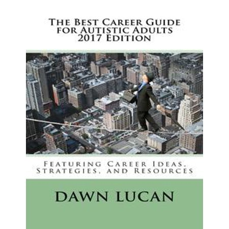 The Best Career Guide for Autistic Adults 2017: Featuring Career Ideas, Strategies, and Resources - eBook