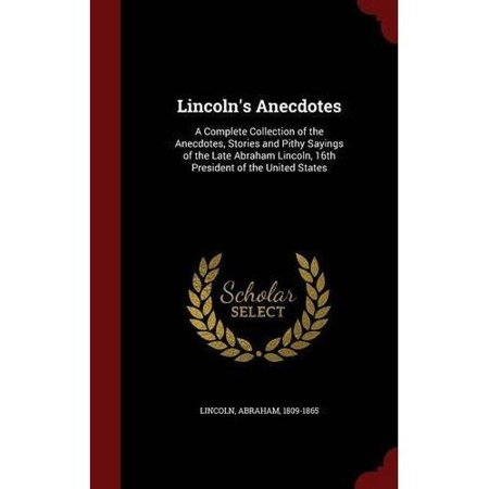 Lincolns Anecdotes  A Complete Collection Of The Anecdotes  Stories And Pithy Sayings Of The Late Abraham Lincoln  16Th President Of The U
