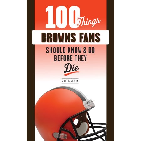 100 Things Browns Fans Should Know & Do Before They