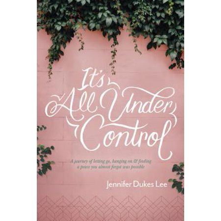 It's All Under Control : A Journey of Letting Go, Hanging On, and Finding a Peace You Almost Forgot Was (Letting Go Doesn T Mean Giving Up)