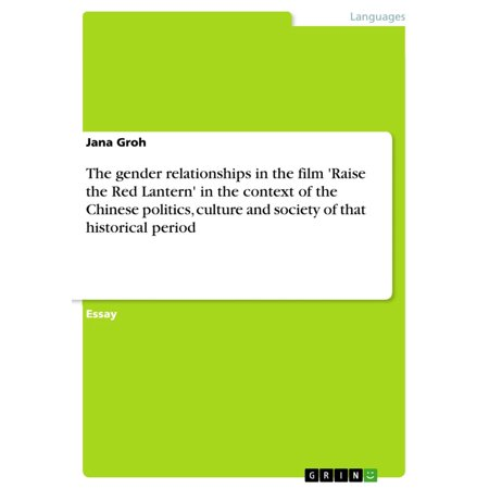 The gender relationships in the film 'Raise the Red Lantern' in the context of the Chinese politics, culture and society of that historical period - (Encyclopedia Of Gender And Society Volume 1)