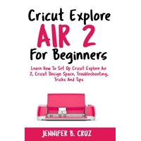 Cricut Machine: Cricut Explore Air 2 For Beginners: Learn How to Set Up Cricut Explore Air 2, Cricut DesignSpace, Troubleshooting, Tricks and Tips (Complete Beginners Guide) (Paperback)