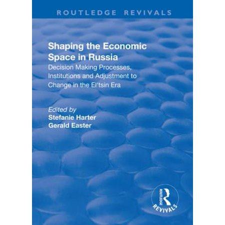 Shaping the Economic Space in Russia: Decision Making Processes, Institutions and Adjustment to Change in the El'tsin Era -