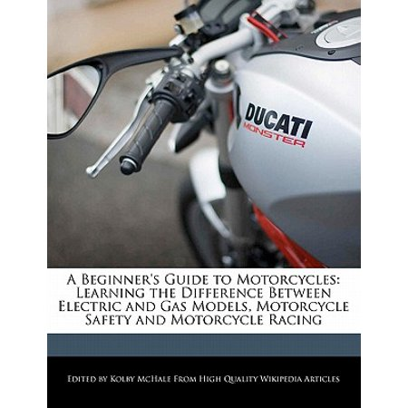A Beginner's Guide to Motorcycles : Learning the Difference Between Electric and Gas Models, Motorcycle Safety and Motorcycle