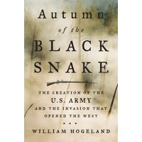 Autumn of the Black Snake : The Creation of the U.S. Army and the Invasion That Opened the West