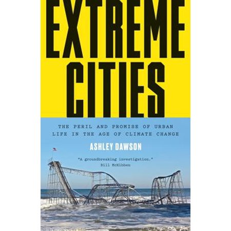 Extreme Cities : The Peril and Promise of Urban Life in the Age of Climate