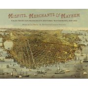 Misfits, Merchants, and Mayhem : Tales from San Francisco's Historic Waterfront, 1849-1934
