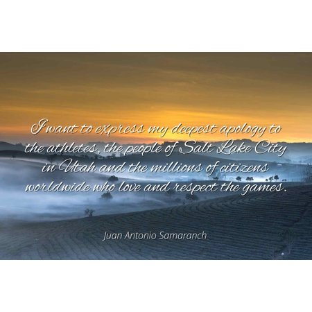 Juan Antonio Samaranch - Famous Quotes Laminated POSTER PRINT 24x20 - I want to express my deepest apology to the athletes, the people of Salt Lake City in Utah and the millions of citizens worldwide - Salt Lake City Express