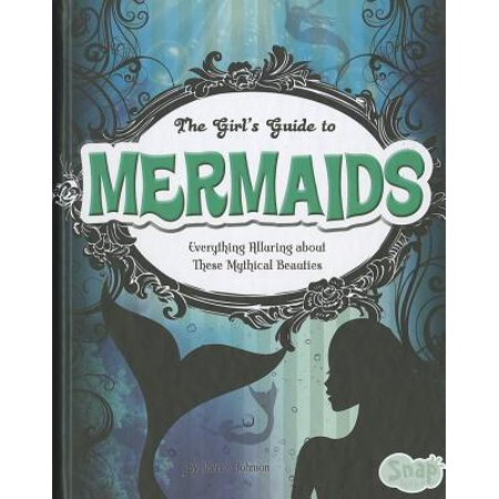 The Girls' Guide to Mermaids : Everything Alluring about These Mythical Beauties - Mythical Girls