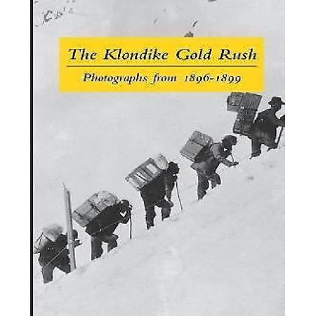 The Klondike Gold Rush  Photographs From 1896 1899