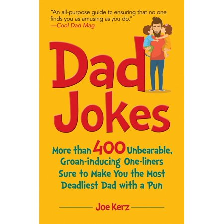 Dad Jokes : More Than 400 Unbearable, Groan-Inducing One-Liners Sure to Make You the Deadliest Dad With a