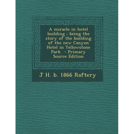 A Miracle In Hotel Building  Being The Story Of The Building Of The New Canyon Hotel In Yellowstone Park   Primary Source Edition