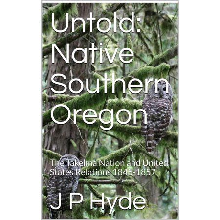 Untold: Native Southern Oregon The Takelma Nation and United States Relations 1845-1857 -