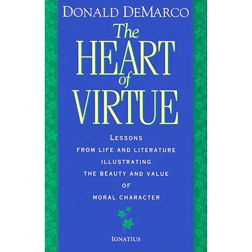 The Heart of Virtue: Lessons from Life and Literature Illustrating the Beauty and Value of Moral Character