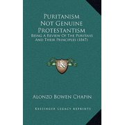 Puritanism Not Genuine Protestantism : Being a Review of the Puritans and Their Principles (1847)