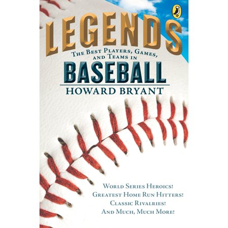 Legends: The Best Players, Games, and Teams in Baseball : World Series Heroics! Greatest Home Run Hitters! Classic Rivalries! And Much, Much