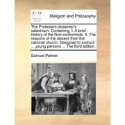 The Protestant-Dissenter's Catechism. Containing, I. a Brief History of the Non-Conformists : II. the Reasons of the Dissent from the National Church. Designed to Instruct ... Young Persons ... the Third Edition.