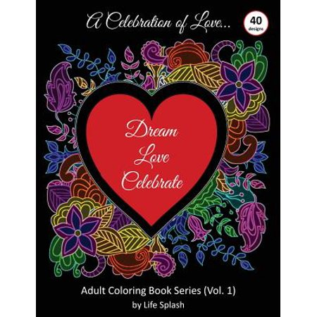 A Celebration of Love : Adult Coloring Book by Life Splash (Valentine, Relax, Mindfulness, Stress Relief, Stress Free, Calm, Meditative, Unique Designs, Stunning Designs, Happy Valentine's (Free Flash Splash)