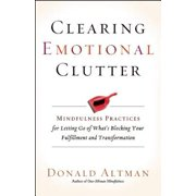 Clearing Emotional Clutter : Mindfulness Practices for Letting Go of What's Blocking Your Fulfillment and Transformation